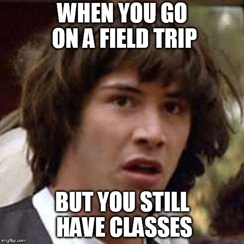 Conspiracy Keanu Meme | WHEN YOU GO ON A FIELD TRIP BUT YOU STILL HAVE CLASSES | image tagged in memes,conspiracy keanu | made w/ Imgflip meme maker