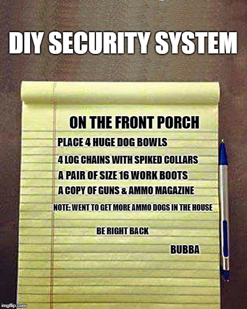 DIY security system  | DIY SECURITY SYSTEM ON THE FRONT PORCH PLACE 4 HUGE DOG BOWLS 4 LOG CHAINS WITH SPIKED COLLARS A PAIR OF SIZE 16 WORK BOOTS A COPY OF GUNS & | image tagged in notepad,funny meme | made w/ Imgflip meme maker