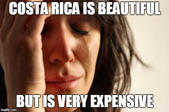 First World Problems Meme | COSTA RICA IS BEAUTIFUL BUT IS VERY EXPENSIVE | image tagged in memes,first world problems | made w/ Imgflip meme maker