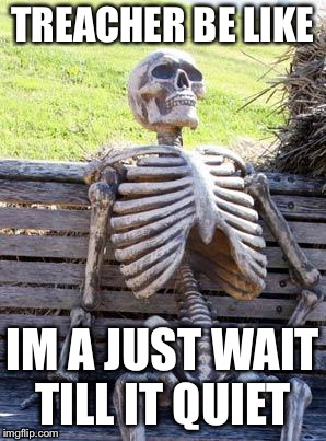 Waiting Skeleton Meme | TREACHER BE LIKE IM A JUST WAIT TILL IT QUIET | image tagged in memes,waiting skeleton | made w/ Imgflip meme maker