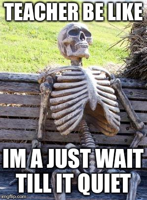 Waiting Skeleton Meme | TEACHER BE LIKE IM A JUST WAIT TILL IT QUIET | image tagged in memes,waiting skeleton | made w/ Imgflip meme maker