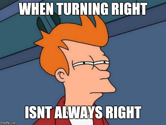 Futurama Fry Meme | WHEN TURNING RIGHT ISNT ALWAYS RIGHT | image tagged in memes,futurama fry | made w/ Imgflip meme maker