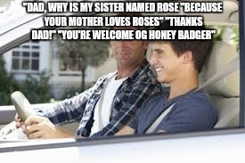 """DAD, WHY IS MY SISTER NAMED ROSE ""BECAUSE YOUR MOTHER LOVES ROSES"" ""THANKS DAD!"" ""YOU'RE WELCOME OG HONEY BADGER"" 