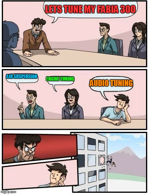 Boardroom Meeting Suggestion Meme | LETS TUNE MY FABIA 300 AIR SUSPENSION ENGINE TUNING AUDIO TUNING | image tagged in memes,boardroom meeting suggestion | made w/ Imgflip meme maker
