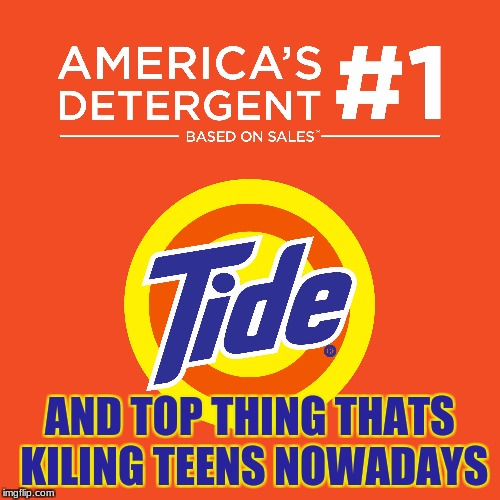 AND TOP THING THATS KILING TEENS NOWADAYS | image tagged in tide,tidepod,kill | made w/ Imgflip meme maker