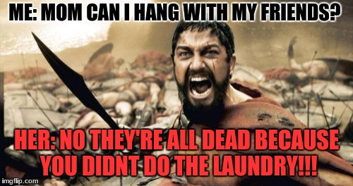Sparta Leonidas Meme | ME: MOM CAN I HANG WITH MY FRIENDS? HER: NO THEY'RE ALL DEAD BECAUSE YOU DIDNT DO THE LAUNDRY!!! | image tagged in memes,sparta leonidas | made w/ Imgflip meme maker