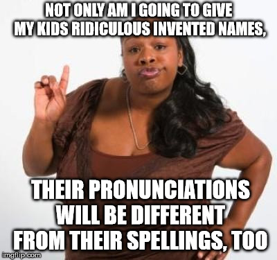 sassy black woman | NOT ONLY AM I GOING TO GIVE MY KIDS RIDICULOUS INVENTED NAMES, THEIR PRONUNCIATIONS WILL BE DIFFERENT FROM THEIR SPELLINGS, TOO | image tagged in sassy black woman | made w/ Imgflip meme maker