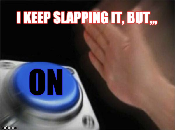 Blank Nut Button Meme | I KEEP SLAPPING IT, BUT,,, ON | image tagged in memes,blank nut button | made w/ Imgflip meme maker