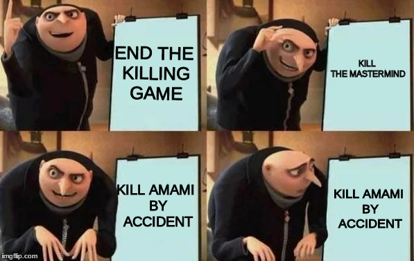 Gru's Plan | END THE KILLING GAME KILL THE MASTERMIND KILL AMAMI BY ACCIDENT KILL AMAMI BY ACCIDENT | image tagged in gru's plan | made w/ Imgflip meme maker