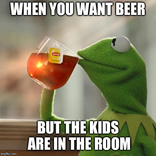 But Thats None Of My Business Meme | WHEN YOU WANT BEER BUT THE KIDS ARE IN THE ROOM | image tagged in memes,but thats none of my business,kermit the frog | made w/ Imgflip meme maker