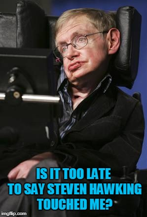 IS IT TOO LATE TO SAY STEVEN HAWKING TOUCHED ME? | image tagged in steven hawking | made w/ Imgflip meme maker