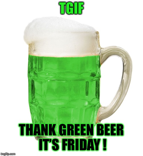 Happy Friday! | TGIF THANK GREEN BEER IT'S FRIDAY ! | image tagged in tgif,happy friday,atheism,christianity,funny memes | made w/ Imgflip meme maker