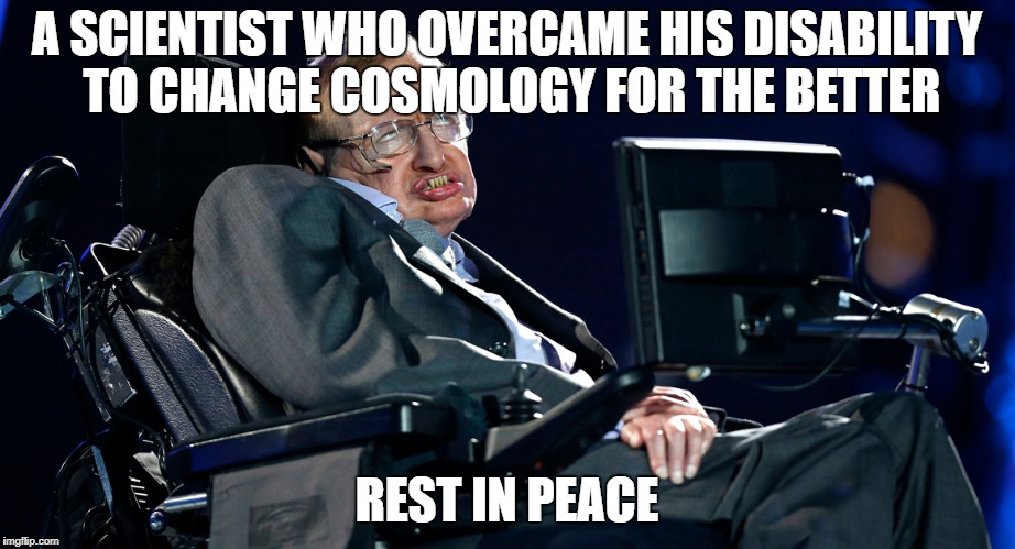 Rest in Peace. | A SCIENTIST WHO OVERCAME HIS DISABILITY TO CHANGE COSMOLOGY FOR THE BETTER REST IN PEACE | image tagged in stephen hawking,memes | made w/ Imgflip meme maker