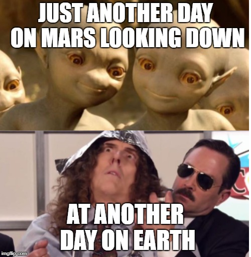 Weird Al and aliens | JUST ANOTHER DAY ON MARS LOOKING DOWN AT ANOTHER DAY ON EARTH | image tagged in weird al memes,alien memes,weird al yankovic memes,weird al yankovic | made w/ Imgflip meme maker