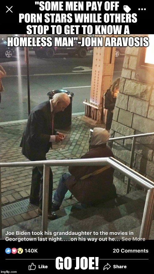 "Joe Biden 2020!! | ""SOME MEN PAY OFF PORN STARS WHILE OTHERS STOP TO GET TO KNOW A HOMELESS MAN""-JOHN ARAVOSIS GO JOE! 