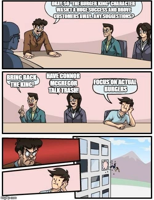 "Burger King Marketing Team | OKAY, SO ""THE BURGER KING"" CHARACTER WASN'T A HUGE SUCCESS AND DROVE CUSTOMERS AWAY.  ANY SUGGESTIONS? BRING BACK THE KING! HAVE CONNOR MCGR 