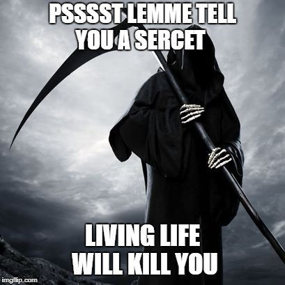 PSSSST LEMME TELL YOU A SERCET LIVING LIFE WILL KILL YOU | image tagged in grim | made w/ Imgflip meme maker