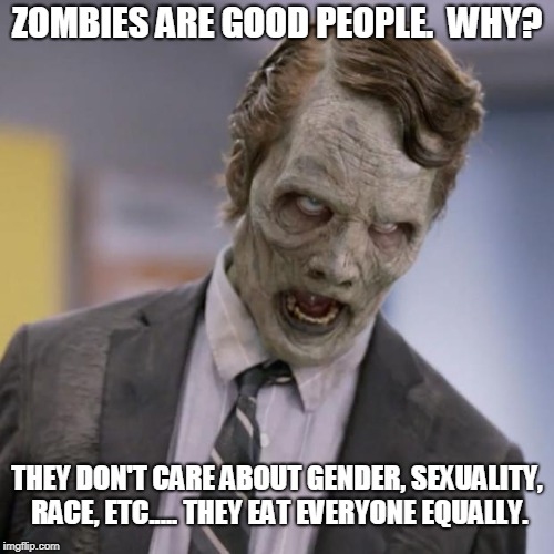 Maybe a zombie apocalypse isn't such a bad thing. | ZOMBIES ARE GOOD PEOPLE.  WHY? THEY DON'T CARE ABOUT GENDER, SEXUALITY, RACE, ETC..... THEY EAT EVERYONE EQUALLY. | image tagged in sprint zombie,funny,meme | made w/ Imgflip meme maker