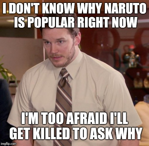 Afraid To Ask Andy Meme | I DON'T KNOW WHY NARUTO IS POPULAR RIGHT NOW I'M TOO AFRAID I'LL GET KILLED TO ASK WHY | image tagged in memes,afraid to ask andy | made w/ Imgflip meme maker