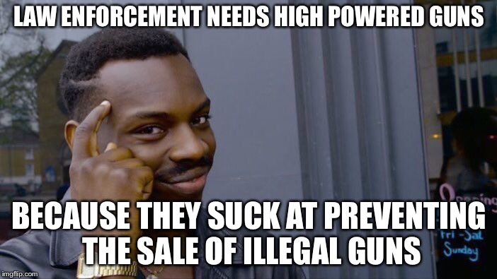 Roll Safe Think About It Meme | LAW ENFORCEMENT NEEDS HIGH POWERED GUNS BECAUSE THEY SUCK AT PREVENTING THE SALE OF ILLEGAL GUNS | image tagged in memes,roll safe think about it | made w/ Imgflip meme maker
