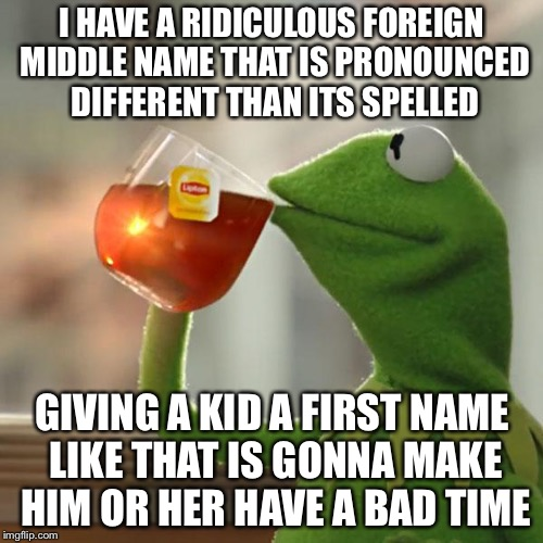 But Thats None Of My Business Meme | I HAVE A RIDICULOUS FOREIGN MIDDLE NAME THAT IS PRONOUNCED DIFFERENT THAN ITS SPELLED GIVING A KID A FIRST NAME LIKE THAT IS GONNA MAKE HIM  | image tagged in memes,but thats none of my business,kermit the frog | made w/ Imgflip meme maker
