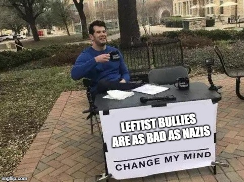 Change My Mind | LEFTIST BULLIES ARE AS BAD AS NAZIS | image tagged in change my mind | made w/ Imgflip meme maker