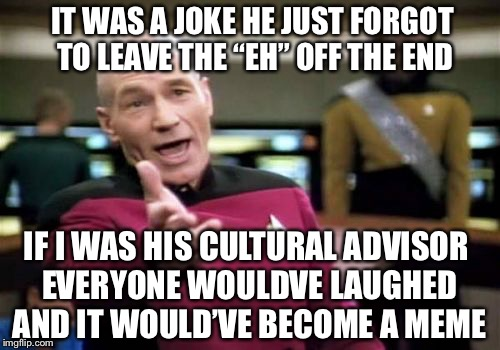 "Picard Wtf Meme | IF I WAS HIS CULTURAL ADVISOR EVERYONE WOULDVE LAUGHED AND IT WOULD'VE BECOME A MEME IT WAS A JOKE HE JUST FORGOT TO LEAVE THE ""EH"" OFF THE  