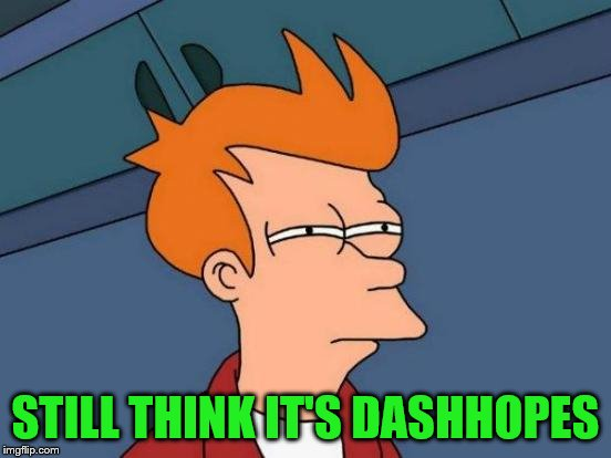 Futurama Fry Meme | STILL THINK IT'S DASHHOPES | image tagged in memes,futurama fry | made w/ Imgflip meme maker
