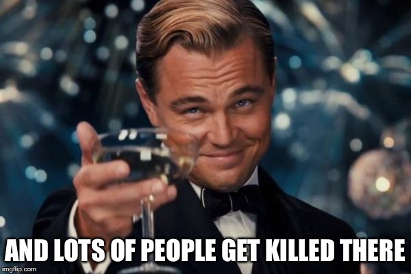 Leonardo Dicaprio Cheers Meme | AND LOTS OF PEOPLE GET KILLED THERE | image tagged in memes,leonardo dicaprio cheers | made w/ Imgflip meme maker