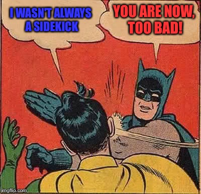 Batman Slapping Robin Meme | I WASN'T ALWAYS A SIDEKICK YOU ARE NOW, TOO BAD! | image tagged in memes,batman slapping robin | made w/ Imgflip meme maker