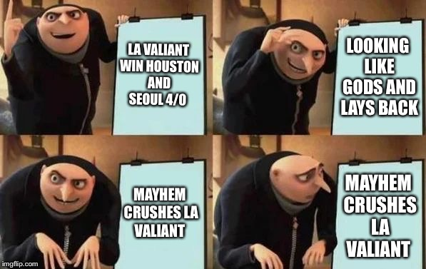 Gru's Plan | LA VALIANT WIN HOUSTON AND SEOUL 4/0 LOOKING LIKE GODS AND LAYS BACK MAYHEM CRUSHES LA VALIANT MAYHEM CRUSHES LA VALIANT | image tagged in gru's plan | made w/ Imgflip meme maker