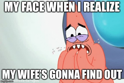 MY FACE WHEN I REALIZE MY WIFE'S GONNA FIND OUT | made w/ Imgflip meme maker