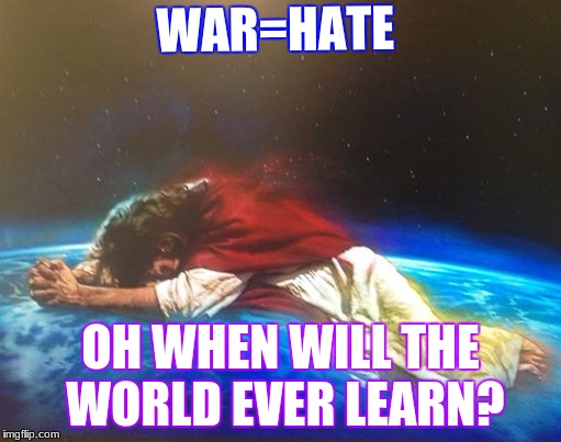 Why it rains | WAR=HATE OH WHEN WILL THE WORLD EVER LEARN? | image tagged in jesus,tears,war,hate | made w/ Imgflip meme maker