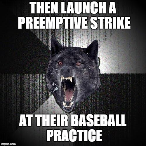 THEN LAUNCH A PREEMPTIVE STRIKE AT THEIR BASEBALL PRACTICE | made w/ Imgflip meme maker