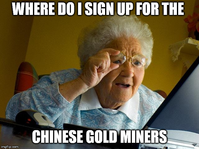 Grandma Finds The Internet Meme | WHERE DO I SIGN UP FOR THE CHINESE GOLD MINERS | image tagged in memes,grandma finds the internet | made w/ Imgflip meme maker