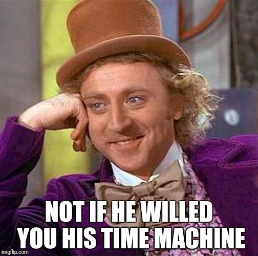 Creepy Condescending Wonka Meme | NOT IF HE WILLED YOU HIS TIME MACHINE | image tagged in memes,creepy condescending wonka | made w/ Imgflip meme maker
