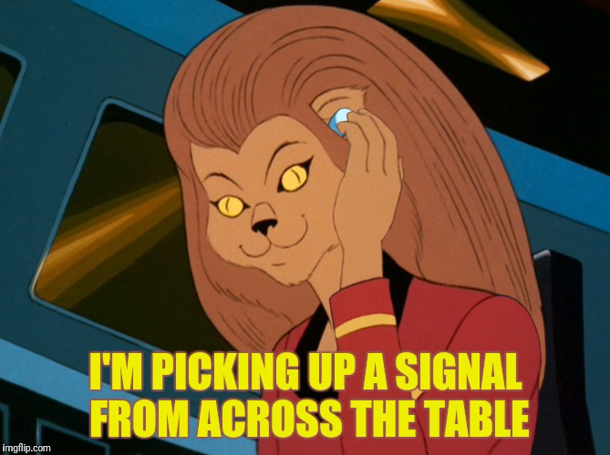 I'M PICKING UP A SIGNAL FROM ACROSS THE TABLE | made w/ Imgflip meme maker