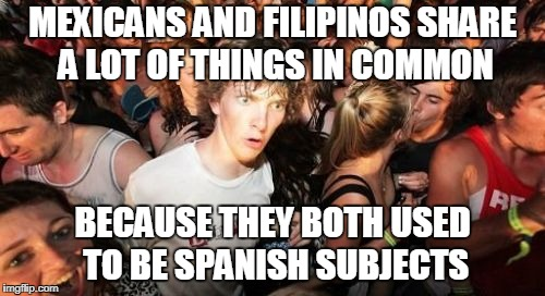 Sudden Clarity Clarence Meme | MEXICANS AND FILIPINOS SHARE A LOT OF THINGS IN COMMON BECAUSE THEY BOTH USED TO BE SPANISH SUBJECTS | image tagged in memes,sudden clarity clarence | made w/ Imgflip meme maker