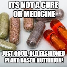 health | ITS NOT A CURE OR MEDICINE JUST GOOD, OLD FASHIONED PLANT BASED NUTRITION! | image tagged in health | made w/ Imgflip meme maker
