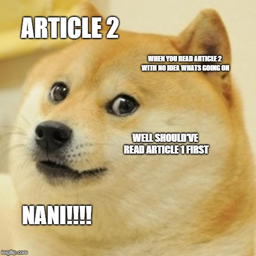 Doge Meme | ARTICLE 2 WHEN YOU READ ARTICLE 2 WITH NO IDEA WHATS GOING ON WELL SHOULD'VE READ ARTICLE 1 FIRST NANI!!!! | image tagged in memes,doge | made w/ Imgflip meme maker