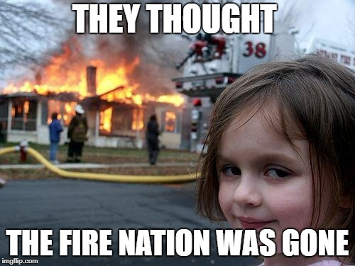 Disaster Girl Meme | THEY THOUGHT THE FIRE NATION WAS GONE | image tagged in memes,disaster girl | made w/ Imgflip meme maker