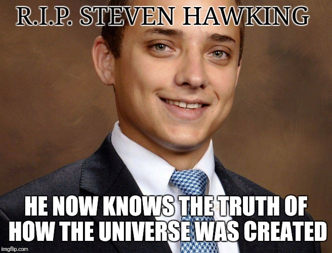 /our/ State Rep | R.I.P. STEVEN HAWKING HE NOW KNOWS THE TRUTH OF HOW THE UNIVERSE WAS CREATED | image tagged in steven hawkings,maga,memes | made w/ Imgflip meme maker