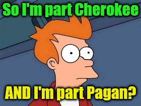 So I'm part Cherokee AND I'm part Pagan? | made w/ Imgflip meme maker