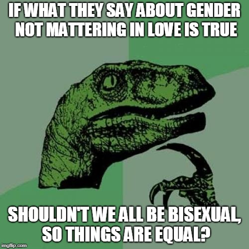 A question I've been wanting to ask gay people for the last week. | IF WHAT THEY SAY ABOUT GENDER NOT MATTERING IN LOVE IS TRUE SHOULDN'T WE ALL BE BISEXUAL, SO THINGS ARE EQUAL? | image tagged in memes,philosoraptor,bisexual,funny,gender | made w/ Imgflip meme maker