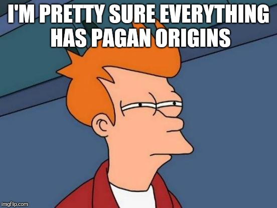 When someone says Easter has pagan origins | I'M PRETTY SURE EVERYTHING HAS PAGAN ORIGINS | image tagged in memes,futurama fry | made w/ Imgflip meme maker