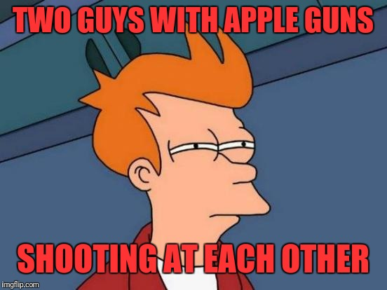 Futurama Fry Meme | TWO GUYS WITH APPLE GUNS SHOOTING AT EACH OTHER | image tagged in memes,futurama fry | made w/ Imgflip meme maker
