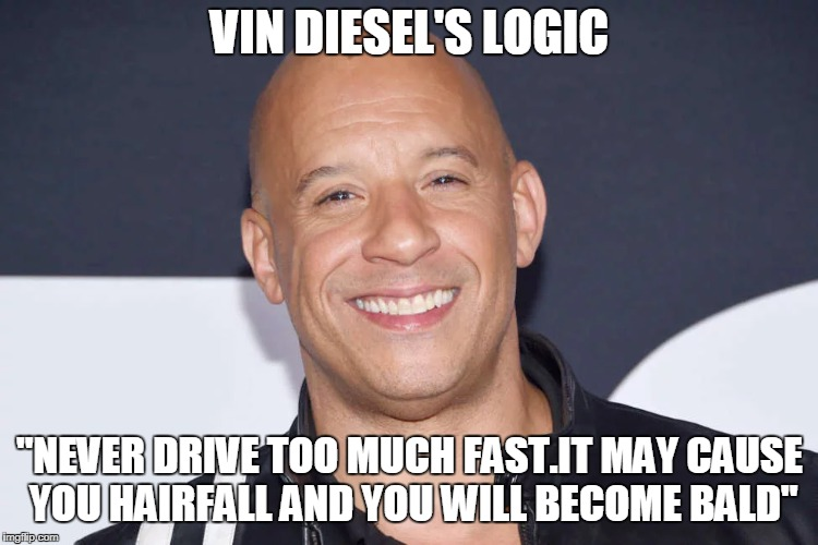 "Always remember his logic | VIN DIESEL'S LOGIC ""NEVER DRIVE TOO MUCH FAST.IT MAY CAUSE YOU HAIRFALL AND YOU WILL BECOME BALD"" 