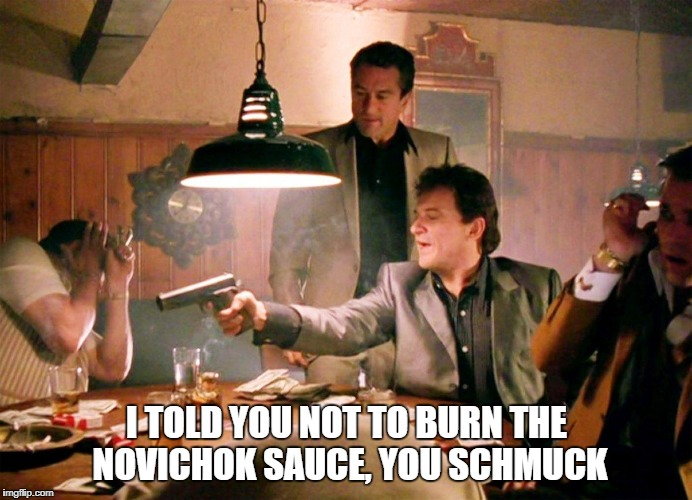Sauce | I TOLD YOU NOT TO BURN THE NOVICHOK SAUCE, YOU SCHMUCK | image tagged in sauce | made w/ Imgflip meme maker
