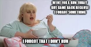 WENT FOR A RUN TODAY BUT CAME BACK BECAUSE I FORGOT SOMETHING I FORGOT THAT I DON'T RUN | image tagged in rebel wilson | made w/ Imgflip meme maker