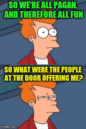 SO WE'RE ALL PAGAN, AND THEREFORE ALL FUN SO WHAT WERE THE PEOPLE AT THE DOOR OFFERING ME? | made w/ Imgflip meme maker